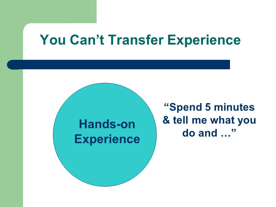 You Cant Transfer Experience Hands-on Experience Spend 5 minutes & tell me what you do and …