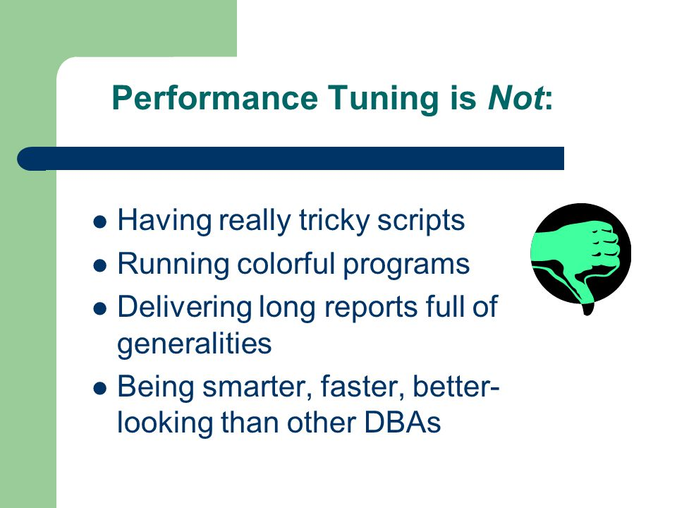 Performance Tuning is Not: Having really tricky scripts Running colorful programs Delivering long reports full of generalities Being smarter, faster, better- looking than other DBAs