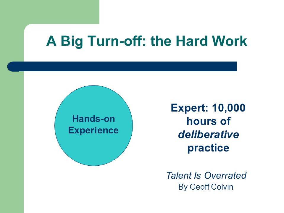 A Big Turn-off: the Hard Work Hands-on Experience Expert: 10,000 hours of deliberative practice Talent Is Overrated By Geoff Colvin