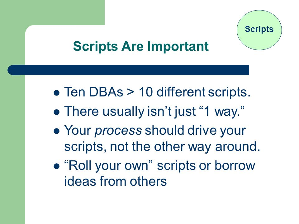 Scripts Are Important Scripts Ten DBAs > 10 different scripts.