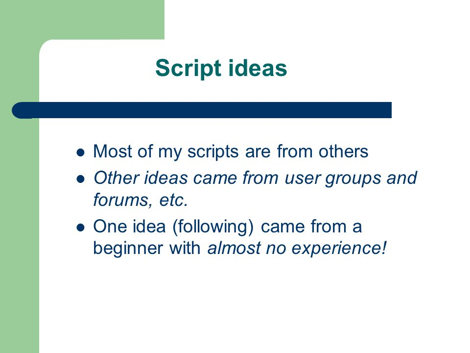Script ideas Most of my scripts are from others Other ideas came from user groups and forums, etc.