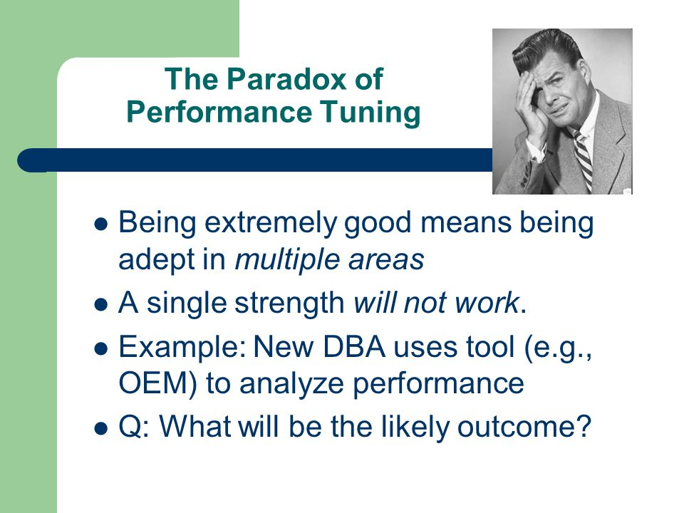 The Paradox of Performance Tuning Being extremely good means being adept in multiple areas A single strength will not work.