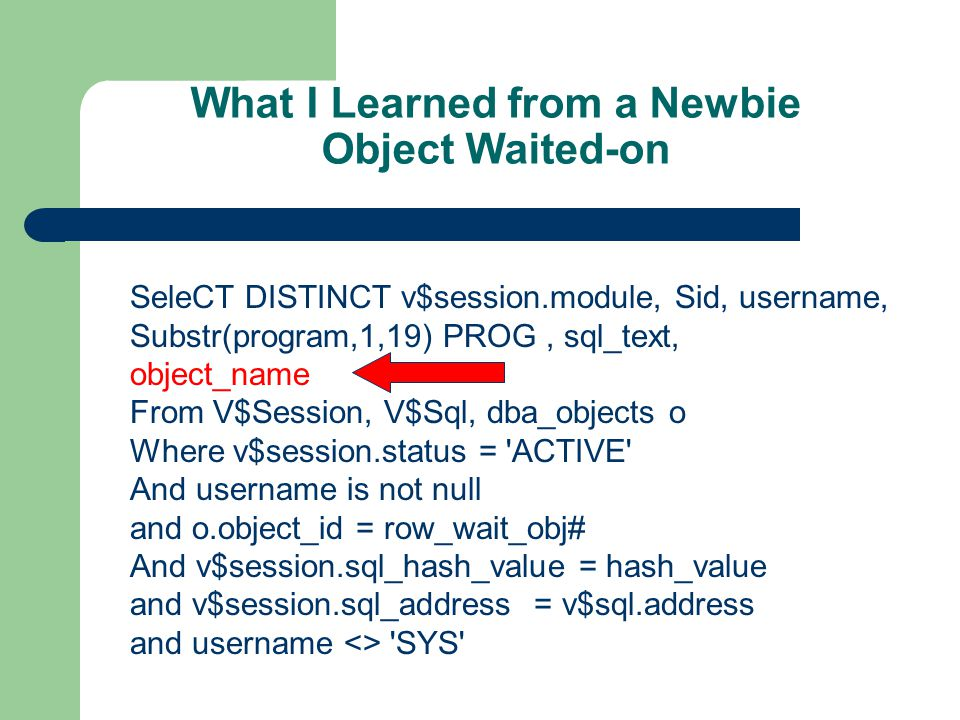 What I Learned from a Newbie Object Waited-on SeleCT DISTINCT v$session.module, Sid, username, Substr(program,1,19) PROG, sql_text, object_name From V$Session, V$Sql, dba_objects o Where v$session.status = ACTIVE And username is not null and o.object_id = row_wait_obj# And v$session.sql_hash_value = hash_value and v$session.sql_address = v$sql.address and username <> SYS