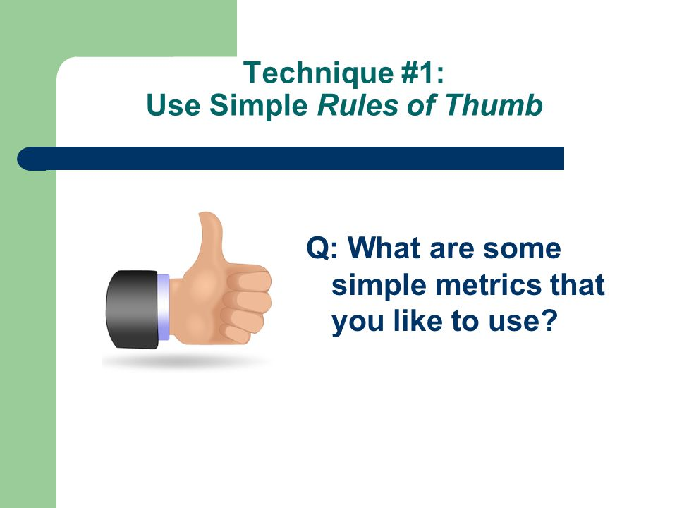 Technique #1: Use Simple Rules of Thumb Q: What are some simple metrics that you like to use