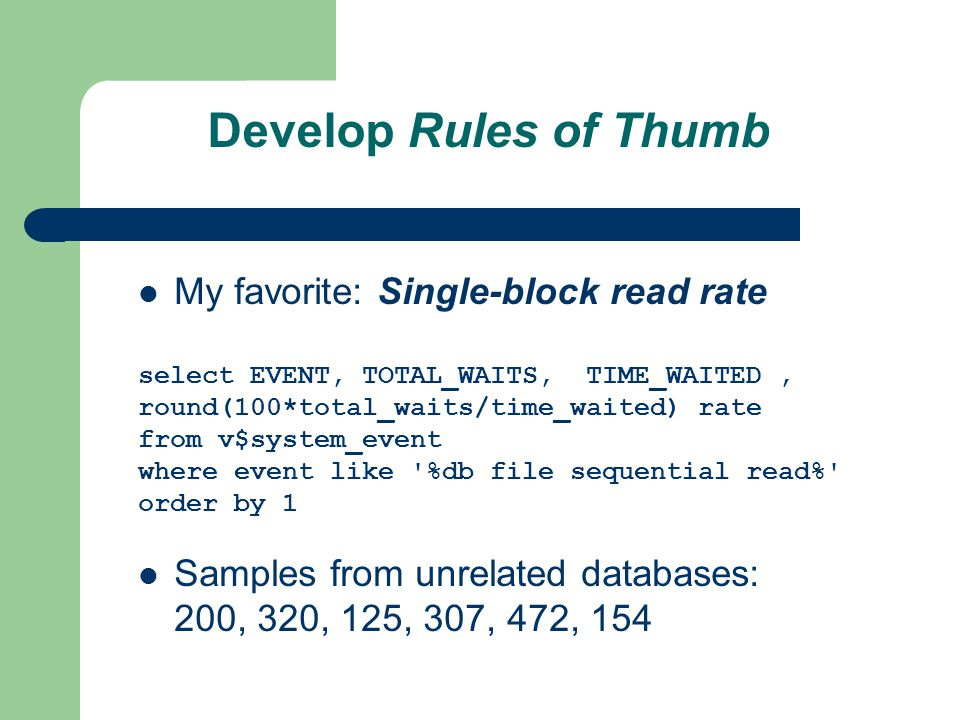 Develop Rules of Thumb My favorite: Single-block read rate select EVENT, TOTAL_WAITS, TIME_WAITED, round(100*total_waits/time_waited) rate from v$system_event where event like %db file sequential read% order by 1 Samples from unrelated databases: 200, 320, 125, 307, 472, 154