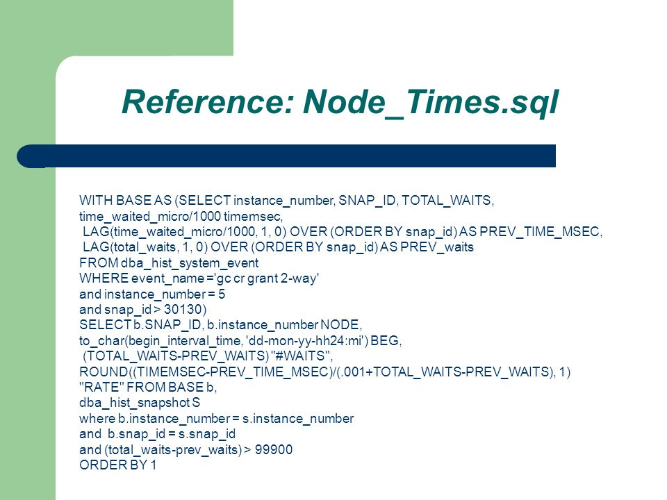Reference: Node_Times.sql WITH BASE AS (SELECT instance_number, SNAP_ID, TOTAL_WAITS, time_waited_micro/1000 timemsec, LAG(time_waited_micro/1000, 1, 0) OVER (ORDER BY snap_id) AS PREV_TIME_MSEC, LAG(total_waits, 1, 0) OVER (ORDER BY snap_id) AS PREV_waits FROM dba_hist_system_event WHERE event_name = gc cr grant 2-way and instance_number = 5 and snap_id > 30130) SELECT b.SNAP_ID, b.instance_number NODE, to_char(begin_interval_time, dd-mon-yy-hh24:mi ) BEG, (TOTAL_WAITS-PREV_WAITS) #WAITS , ROUND((TIMEMSEC-PREV_TIME_MSEC)/(.001+TOTAL_WAITS-PREV_WAITS), 1) RATE FROM BASE b, dba_hist_snapshot S where b.instance_number = s.instance_number and b.snap_id = s.snap_id and (total_waits-prev_waits) > 99900 ORDER BY 1