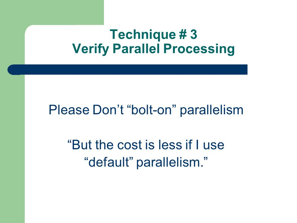 Technique # 3 Verify Parallel Processing Please Dont bolt-on parallelism But the cost is less if I use default parallelism.