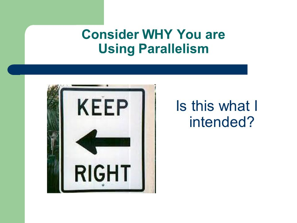 Consider WHY You are Using Parallelism Is this what I intended