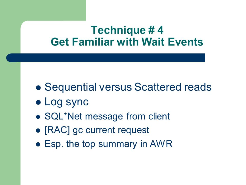 Technique # 4 Get Familiar with Wait Events Sequential versus Scattered reads Log sync SQL*Net message from client [RAC] gc current request Esp.