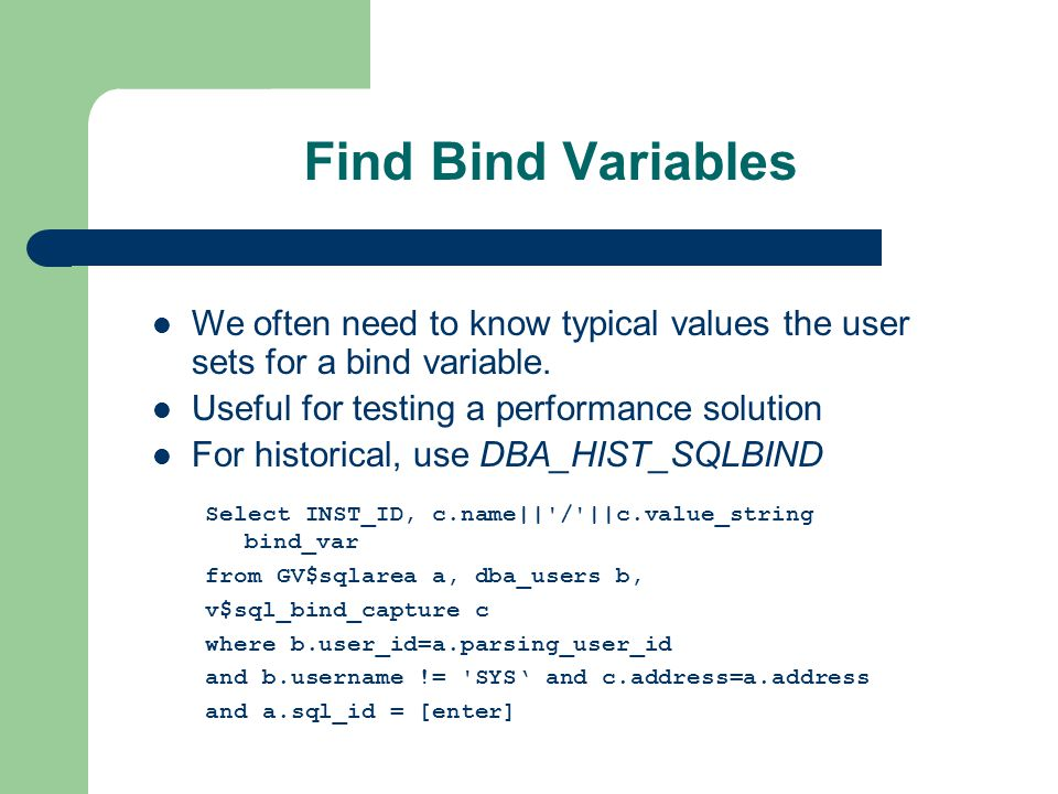 Find Bind Variables Select INST_ID, c.name|| / ||c.value_string bind_var from GV$sqlarea a, dba_users b, v$sql_bind_capture c where b.user_id=a.parsing_user_id and b.username != SYS and c.address=a.address and a.sql_id = [enter] We often need to know typical values the user sets for a bind variable.