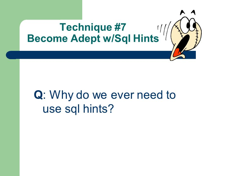 Technique #7 Become Adept w/Sql Hints Q: Why do we ever need to use sql hints