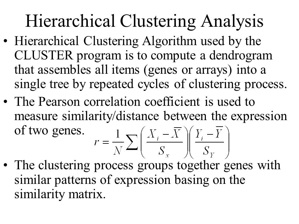 Hierarchical Clustering Analysis Hierarchical Clustering Algorithm used by the CLUSTER program is to compute a dendrogram that assembles all items (genes or arrays) into a single tree by repeated cycles of clustering process.