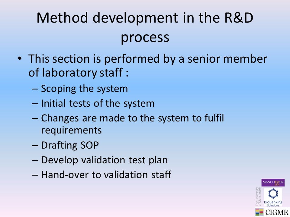 Method development in the R&D process This section is performed by a senior member of laboratory staff : – Scoping the system – Initial tests of the system – Changes are made to the system to fulfil requirements – Drafting SOP – Develop validation test plan – Hand-over to validation staff