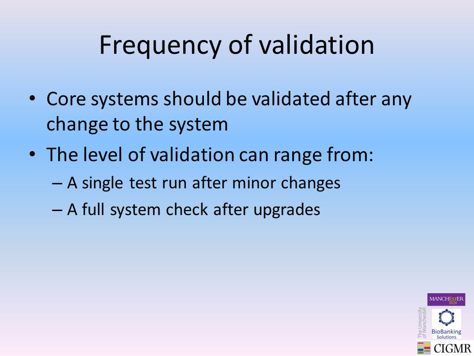 Frequency of validation Core systems should be validated after any change to the system The level of validation can range from: – A single test run after minor changes – A full system check after upgrades