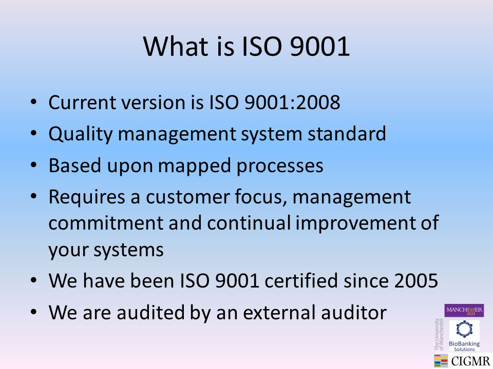 What is ISO 9001 Current version is ISO 9001:2008 Quality management system standard Based upon mapped processes Requires a customer focus, management commitment and continual improvement of your systems We have been ISO 9001 certified since 2005 We are audited by an external auditor