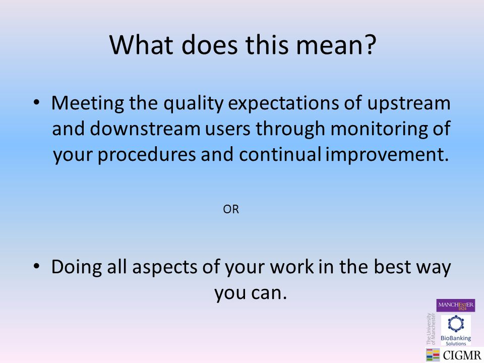 What does this mean? Meeting the quality expectations of upstream and downstream users through monitoring of your procedures and continual improvement