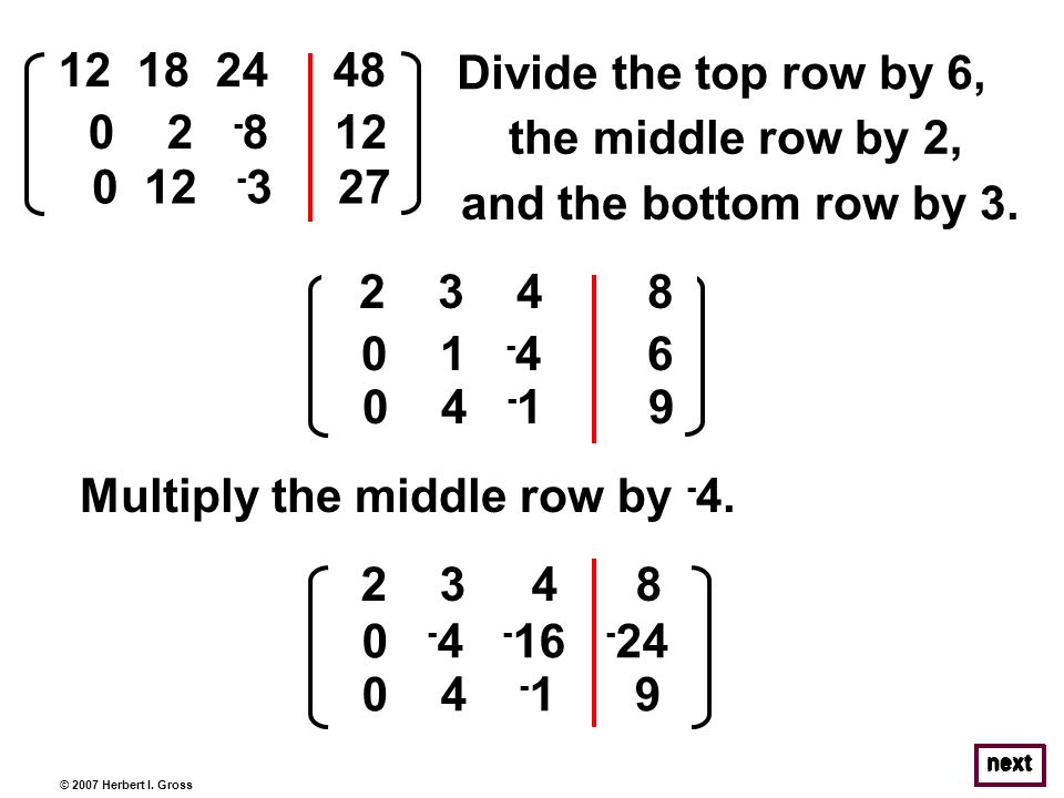 © 2007 Herbert I. Gross Divide the top row by 6, next 12 18 24 48 0 2 - 8 12 0 12 - 3 27 2 3 4 8 0 1 - 4 6 0 4 - 1 9 Multiply the middle row by - 4. 1