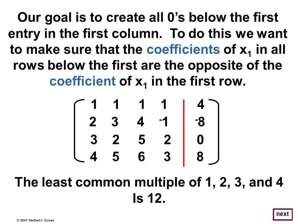 © 2007 Herbert I. Gross Our goal is to create all 0s below the first entry in the first column. To do this we want to make sure that the coefficients