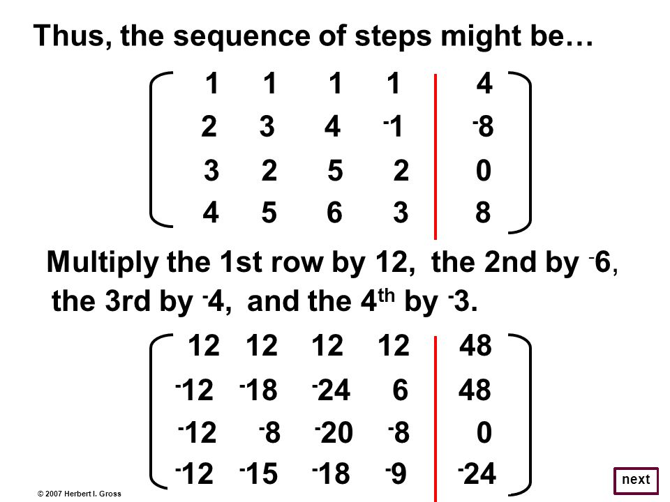 © 2007 Herbert I. Gross next Thus, the sequence of steps might be… 1 1 1 1 4 2 3 4 - 1 - 8 3 2 5 2 0 4 5 6 3 8 Multiply the 1st row by 12,the 2nd by -