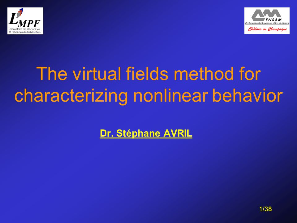 1/38 The virtual fields method for characterizing nonlinear behavior Dr. Stéphane AVRIL