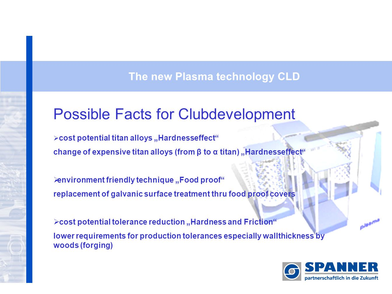 The new Plasma technology CLD Possible Facts for Clubdevelopment cost potential titan alloys Hardnesseffect change of expensive titan alloys (from β to α titan) Hardnesseffect environment friendly technique Food proof replacement of galvanic surface treatment thru food proof covers cost potential tolerance reduction Hardness and Friction lower requirements for production tolerances especially wallthickness by woods (forging)