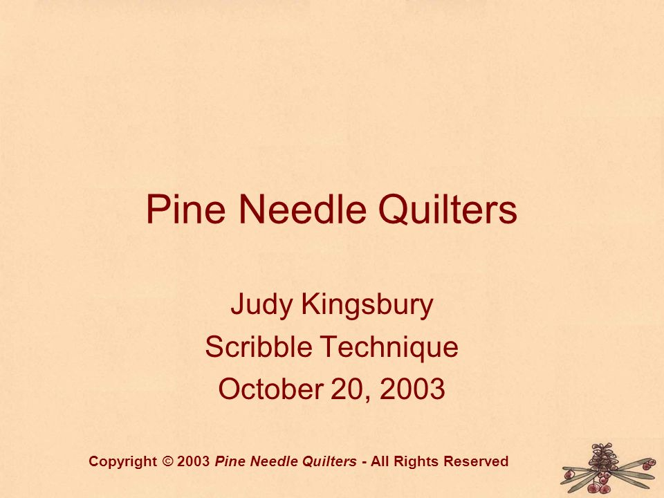 Pine Needle Quilters Judy Kingsbury Scribble Technique October 20, 2003 Copyright © 2003 Pine Needle Quilters - All Rights Reserved