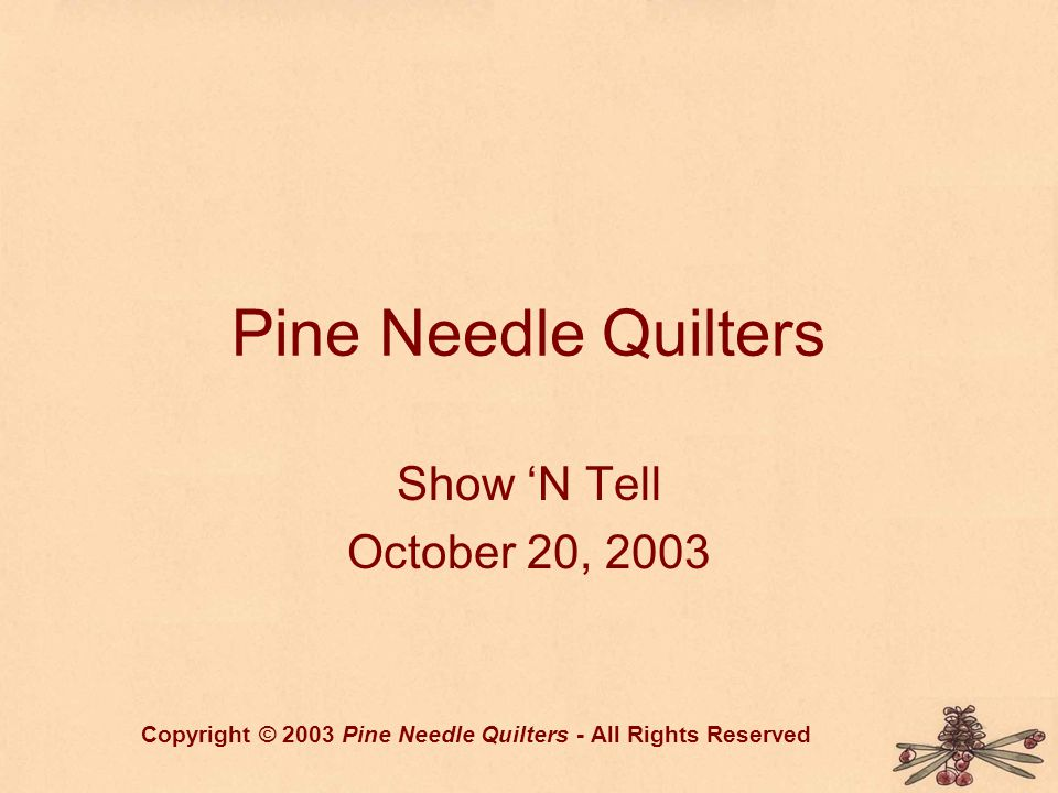 Pine Needle Quilters Show N Tell October 20, 2003 Copyright © 2003 Pine Needle Quilters - All Rights Reserved