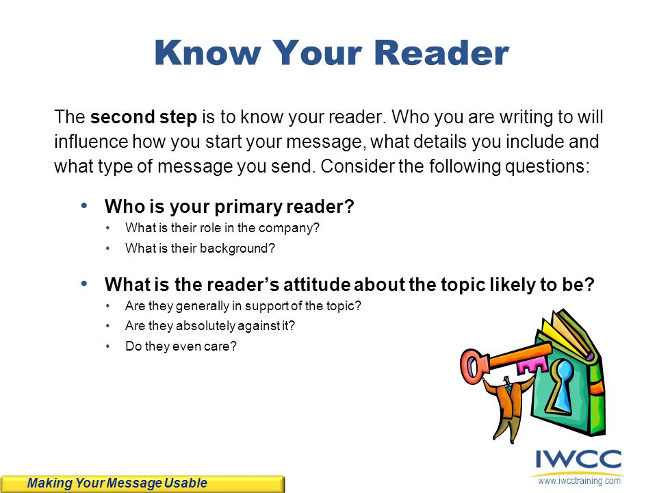 www.iwcctraining.com Know Your Reader The second step is to know your reader. Who you are writing to will influence how you start your message, what d
