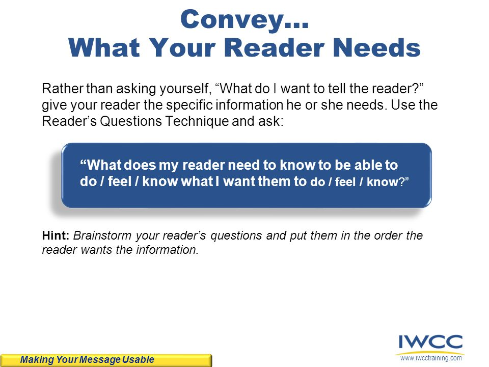 www.iwcctraining.com Convey... What Your Reader Needs Rather than asking yourself, What do I want to tell the reader? give your reader the specific in