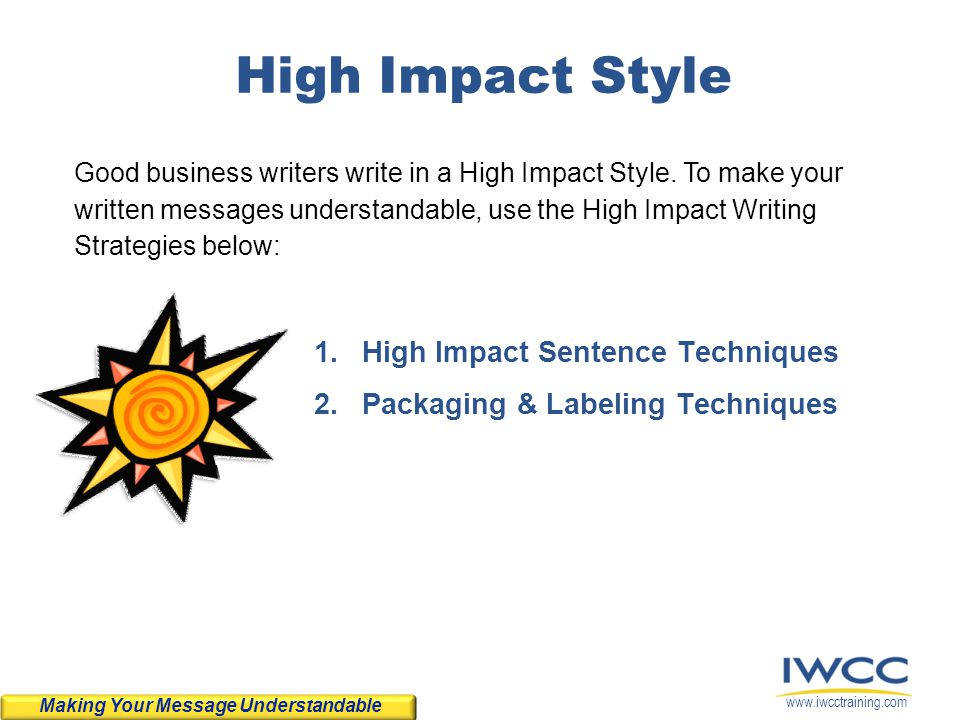 www.iwcctraining.com High Impact Style 1.High Impact Sentence Techniques 2.Packaging & Labeling Techniques Good business writers write in a High Impac