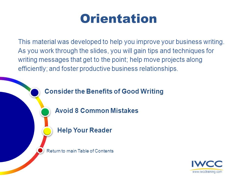 Orientation This material was developed to help you improve your business writing. As you work through the slides, you will gain tips and techniques f