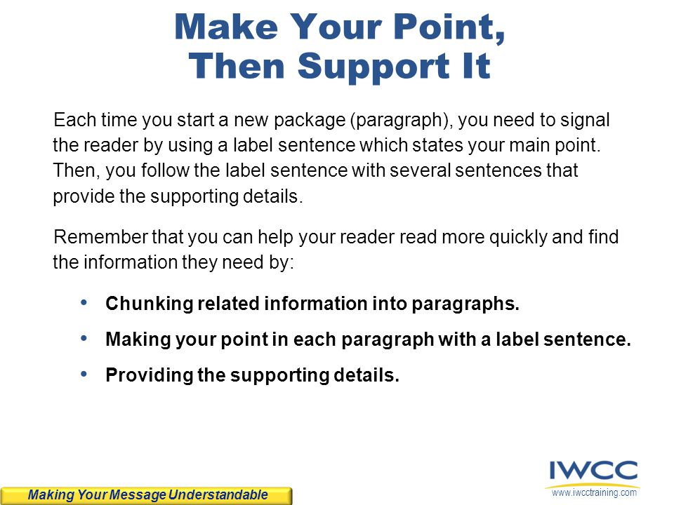 www.iwcctraining.com Make Your Point, Then Support It Each time you start a new package (paragraph), you need to signal the reader by using a label se