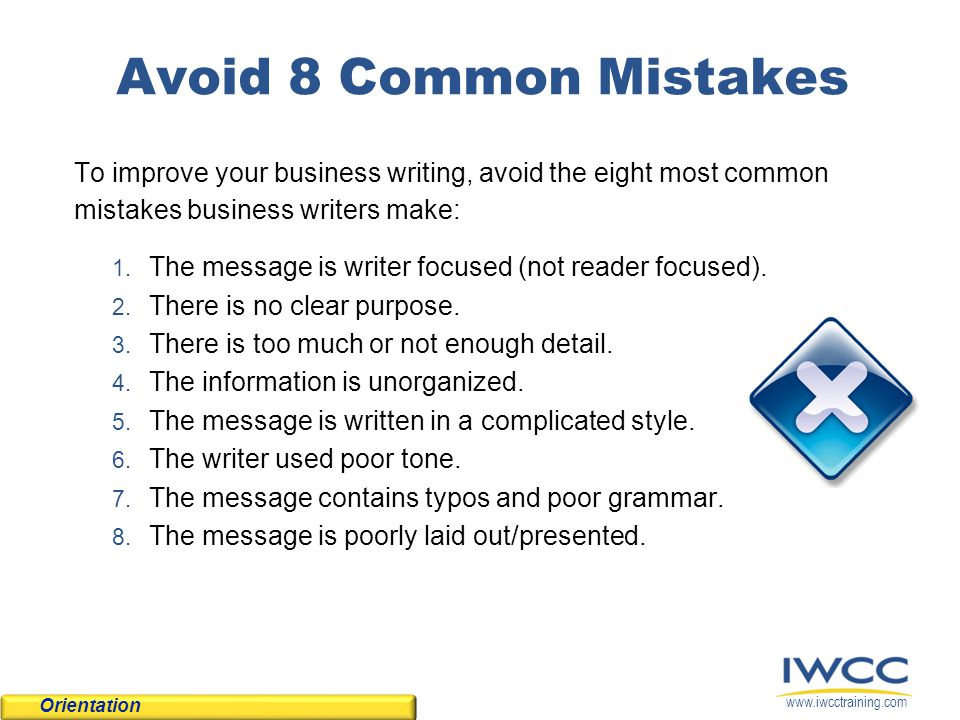 www.iwcctraining.com Avoid 8 Common Mistakes To improve your business writing, avoid the eight most common mistakes business writers make: 1. The mess
