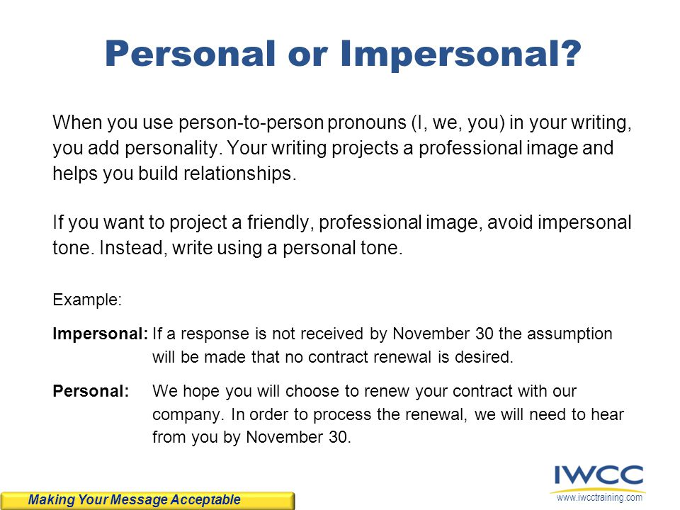 www.iwcctraining.com Personal or Impersonal? When you use person-to-person pronouns (I, we, you) in your writing, you add personality. Your writing pr