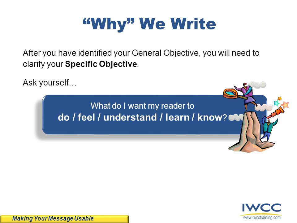www.iwcctraining.com Summing up High Impact Sentences To write High Impact sentences that are clear and easy for your reader to understand: Use Actor, Action, Acted-Upon format.