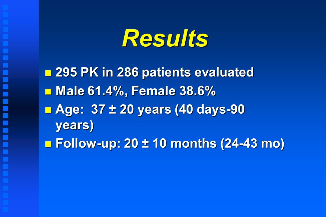 Results n 295 PK in 286 patients evaluated n Male 61.4%, Female 38.6% n Age: 37 ± 20 years (40 days-90 years) n Follow-up: 20 ± 10 months (24-43 mo)