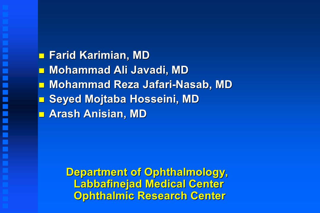 n Farid Karimian, MD n Mohammad Ali Javadi, MD n Mohammad Reza Jafari-Nasab, MD n Seyed Mojtaba Hosseini, MD n Arash Anisian, MD Department of Ophthalmology, Labbafinejad Medical Center Ophthalmic Research Center Department of Ophthalmology, Labbafinejad Medical Center Ophthalmic Research Center