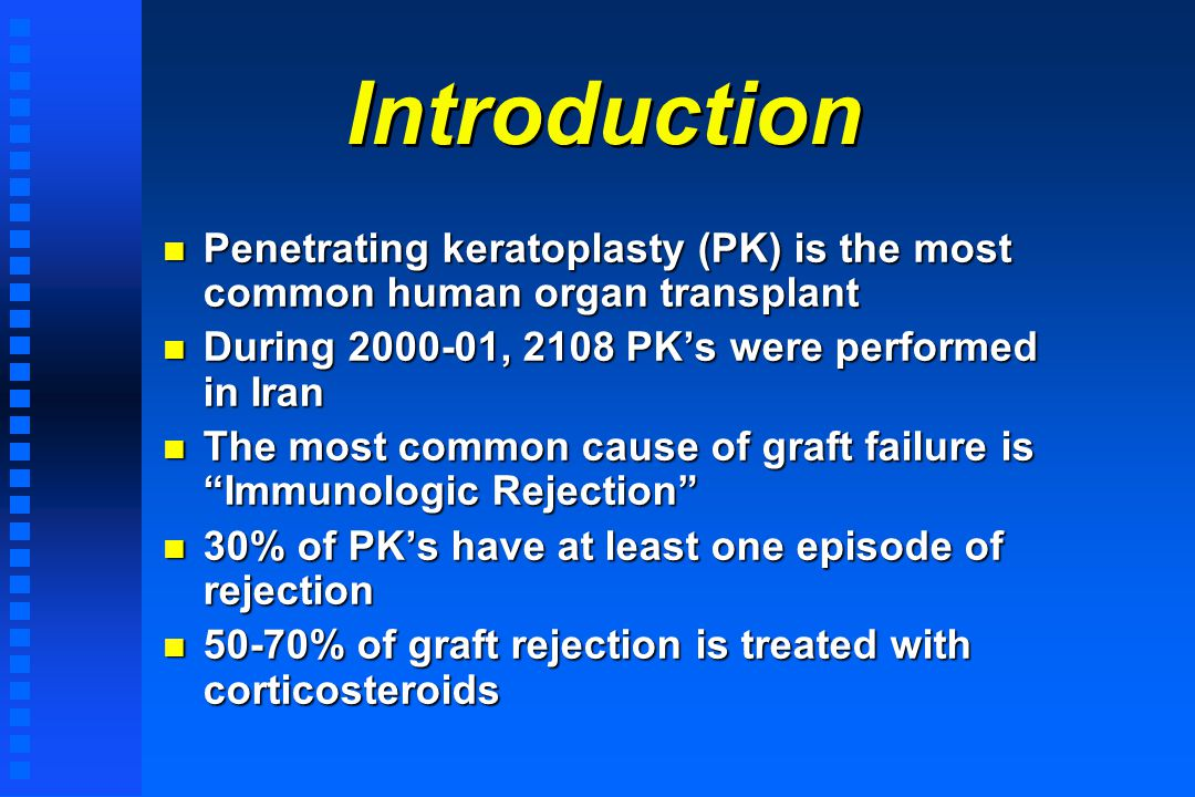 Introduction n Penetrating keratoplasty (PK) is the most common human organ transplant n During 2000-01, 2108 PKs were performed in Iran n The most common cause of graft failure is Immunologic Rejection n 30% of PKs have at least one episode of rejection n 50-70% of graft rejection is treated with corticosteroids