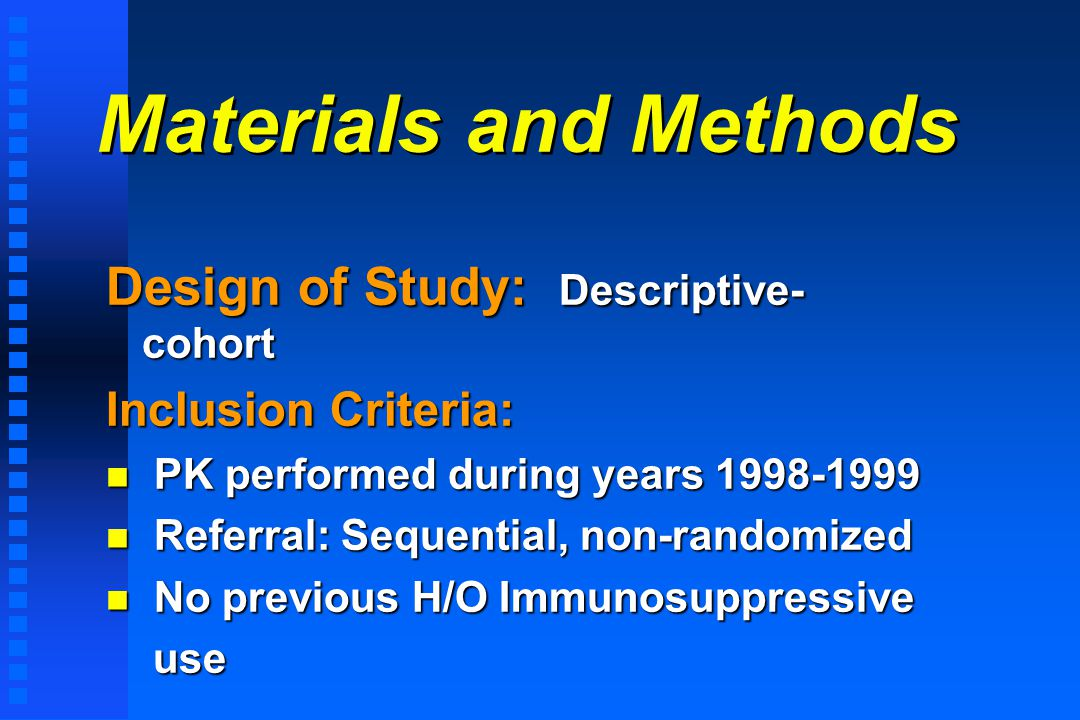 Materials and Methods Design of Study: Descriptive- cohort Inclusion Criteria: n PK performed during years 1998-1999 n Referral: Sequential, non-randomized n No previous H/O Immunosuppressive use use