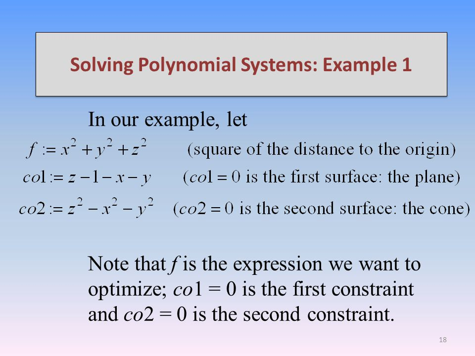 Solving Polynomial Systems: Example 1 In our example, let Note that f is the expression we want to optimize; co1 = 0 is the first constraint and co2 = 0 is the second constraint.