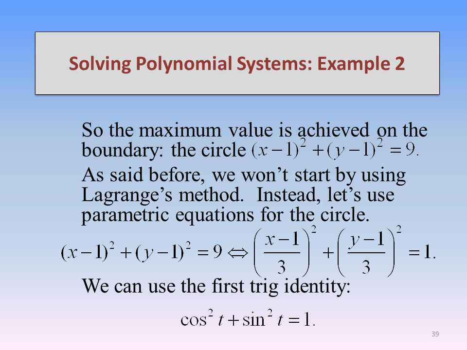 Solving Polynomial Systems: Example 2 So the maximum value is achieved on the boundary: the circle As said before, we wont start by using Lagranges method.