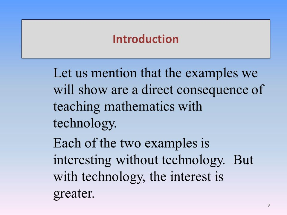 Introduction Let us mention that the examples we will show are a direct consequence of teaching mathematics with technology.