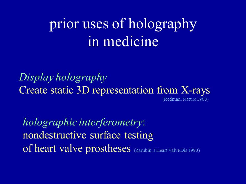 prior uses of holography in medicine Display holography Create static 3D representation from X-rays (Redman, Nature 1968) holographic interferometry: