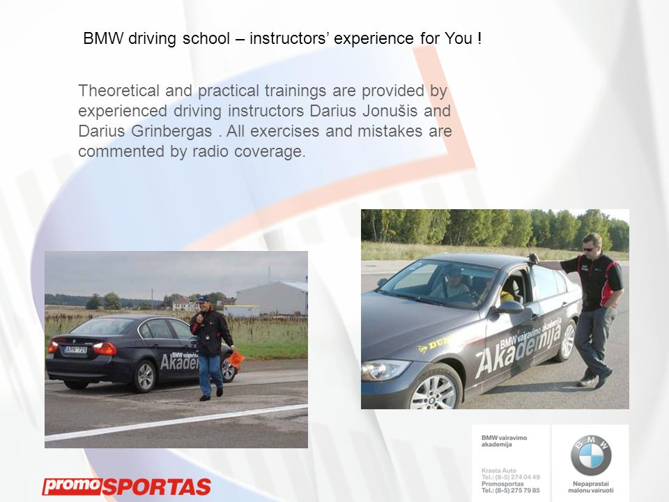 Theoretical and practical trainings are provided by experienced driving instructors Darius Jonušis and Darius Grinbergas. All exercises and mistakes a