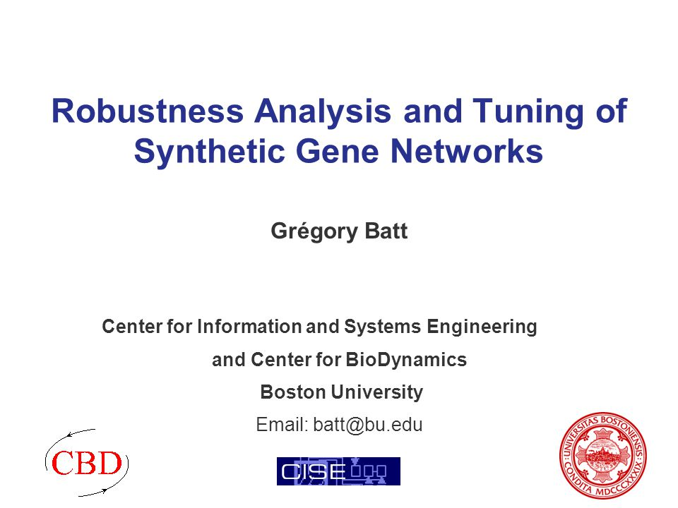 Robustness Analysis and Tuning of Synthetic Gene Networks Grégory Batt Center for Information and Systems Engineering and Center for BioDynamics Boston University Email: batt@bu.edu
