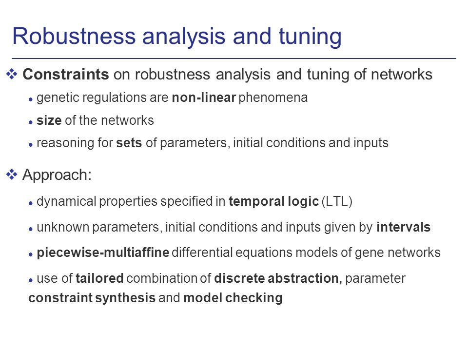 Robustness analysis and tuning vConstraints on robustness analysis and tuning of networks l genetic regulations are non-linear phenomena l size of the networks l reasoning for sets of parameters, initial conditions and inputs vApproach: l dynamical properties specified in temporal logic (LTL) l unknown parameters, initial conditions and inputs given by intervals l piecewise-multiaffine differential equations models of gene networks l use of tailored combination of discrete abstraction, parameter constraint synthesis and model checking