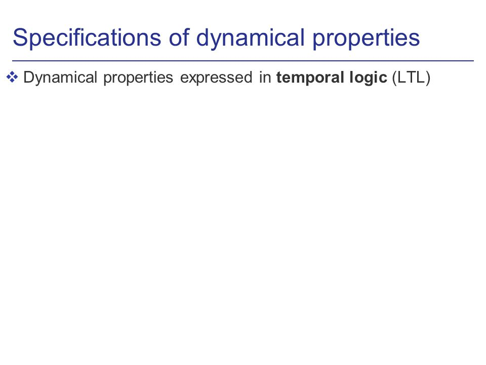 Specifications of dynamical properties vDynamical properties expressed in temporal logic (LTL)