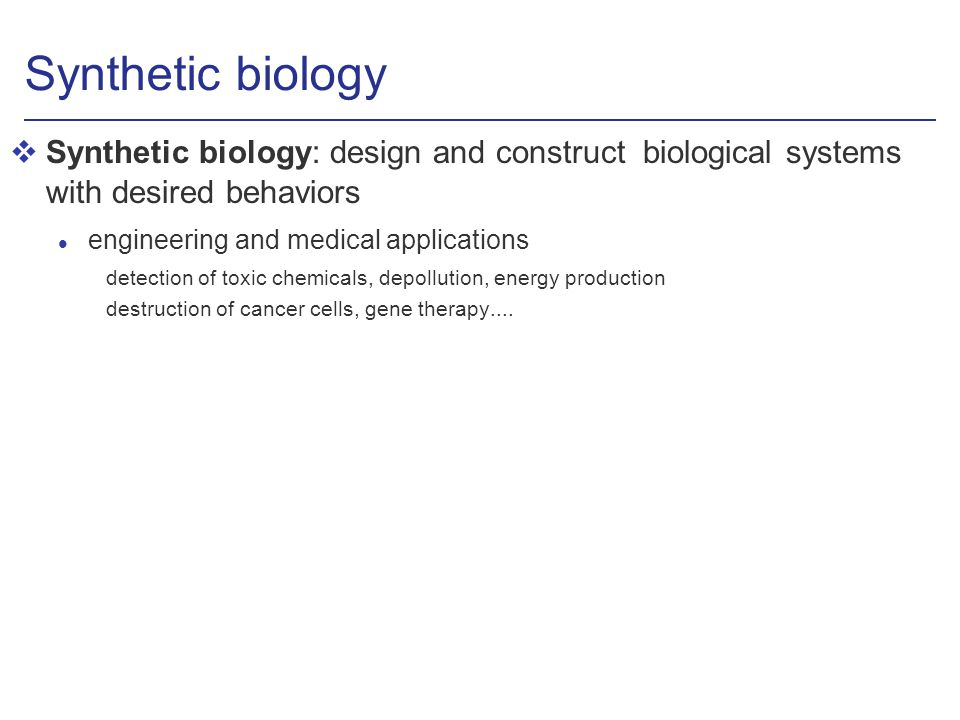 Synthetic biology vSynthetic biology: design and construct biological systems with desired behaviors l engineering and medical applications detection of toxic chemicals, depollution, energy production destruction of cancer cells, gene therapy....
