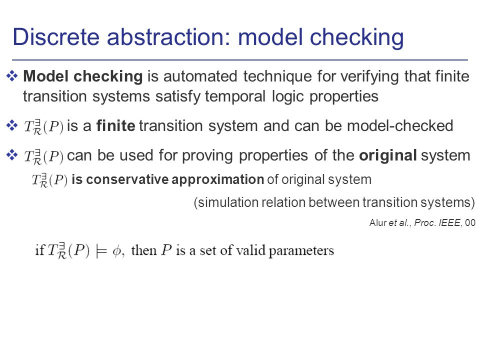 Discrete abstraction: model checking vModel checking is automated technique for verifying that finite transition systems satisfy temporal logic properties v is a finite transition system and can be model-checked v can be used for proving properties of the original system is conservative approximation of original system (simulation relation between transition systems) Alur et al., Proc.