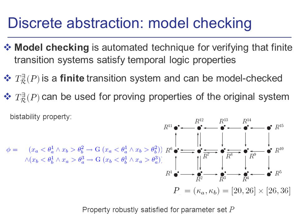 Discrete abstraction: model checking vModel checking is automated technique for verifying that finite transition systems satisfy temporal logic properties v is a finite transition system and can be model-checked v can be used for proving properties of the original system bistability property: Property robustly satisfied for parameter set P